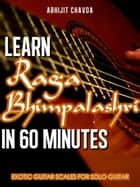 Learn Raga Bhimpalashri in 60 Minutes (Exotic Guitar Scales for Solo Guitar) ebook by Abhijit Chavda