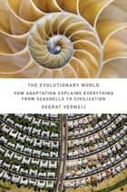 The Evolutionary World - How Adaptation Explains Everything from Seashells to Civilization ebook by Geerat J. Vermeij