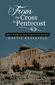 From the Cross to Pentecost - Life in Galilee as Jesus Prepared the Apostles ebook by Marvin Robertson
