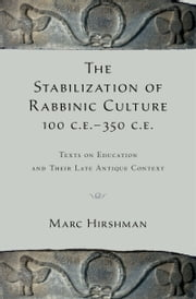 The Stabilization of Rabbinic Culture, 100 C.E. -350 C.E.: Texts on Education and Their Late Antique Context ebook by Marc Hirshman