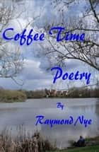 Coffee Time Poetry ebook by Raymond Nye