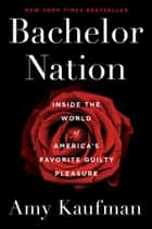 Bachelor Nation - Inside the World of America's Favorite Guilty Pleasure ebook by Amy Kaufman