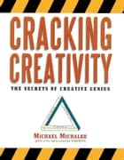 Cracking Creativity - The Secrets of Creative Genius ebook by Michael Michalko