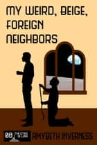 My Weird, Beige, Foreign Neighbors ebook by AmyBeth Inverness