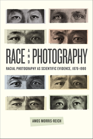 Race and Photography - Racial Photography as Scientific Evidence, 1876-1980 ebook by Amos Morris-Reich
