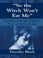 So the Witch Won't Eat Me - Fantasy and the Child's Fear of Infanticide ebook by Dorothy Bloch