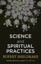 Science and Spiritual Practices - Transformative experiences and their effects on our bodies, brains and health ebook by Rupert Sheldrake