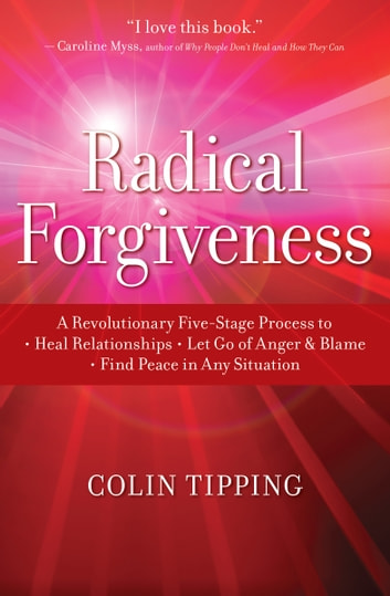 Radical Forgiveness - A Revolutionary Five-Stage Process to Heal Relationships, Let Go of Anger and Blame, and Find Peace in Any Situation ebook by Colin Tipping