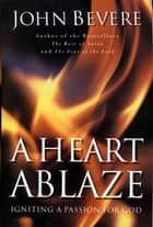 A Heart Ablaze - Igniting a Passion for God ebook by John Bevere