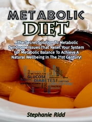 Metabolic Diet: The Secret Solution to Metabolic Syndrome Issues That Reset Your System for Metabolic Balance to Achieve a Natural Wellbeing In the 21st Century! ebook by Stephanie Ridd