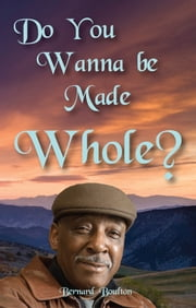 Do You Wanna Be Made Whole? ebook by Bernard Boulton
