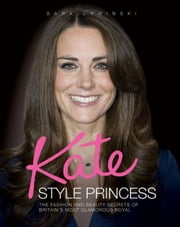 Kate: Style Princess - The Fashion and Beauty Secrets of Britain's Most Glamorous Royal ebook by Sara Cywinski