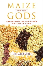 Maize for the Gods - Unearthing the 9,000-Year History of Corn ebook by Michael Blake
