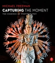 Capturing The Moment - The Essence of Photography ebook by Michael Freeman