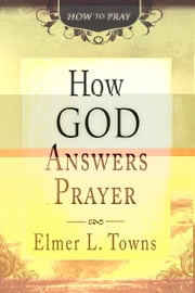 How God Answers Prayer (How to Pray) ebook by Elmer Towns