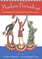 Madam President - The Extraordinary, True (and Evolving) Story of Women in Politics eBook by Catherine Thimmesh, Douglas B. Jones
