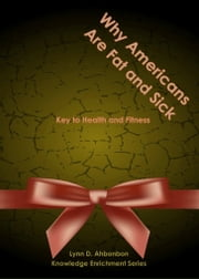 Why Americans Are Fat and Sick - Key to Health and Fitness ebook by Lynn Dangtu