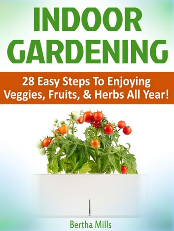 Indoor Gardening: 28 Easy Steps To Enjoying Veggies, Fruits, & Herbs All Year! ebook by Bertha Mills