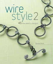 Wire Style 2 - 45 New Jewelry Designs ebook by Denise Peck