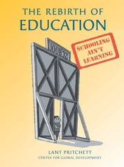The Rebirth of Education - Schooling Ain't Learning ebook by Lant Pritchett