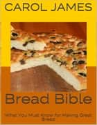 Bread Bible: What You Must Know for Making Great Bread ebook by Carol James