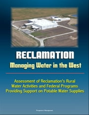 Reclamation: Managing Water in the West - Assessment of Reclamation's Rural Water Activities and Federal Programs Providing Support on Potable Water Supplies ebook by Progressive Management