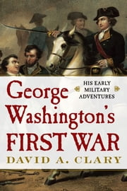 George Washington's First War - His Early Military Adventures ebook by David A. Clary