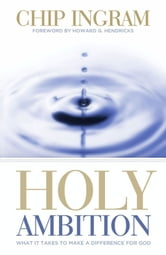 Holy Ambition: What It Takes To Make A Difference For God ebook by Chip Ingram,and Howard Hendricks