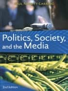 Politics, Society, and the Media, Second Edition ebook by Paul Nesbitt-Larking