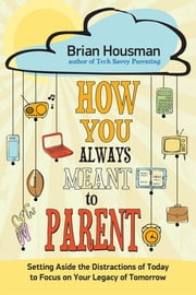 How You Always Meant to Parent - Setting Aside the Distractions of Today to Focus on Your Legacy of Tomorrow ebook by Brian Housman