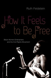 How It Feels to Be Free - Black Women Entertainers and the Civil Rights Movement ebook by Ruth Feldstein