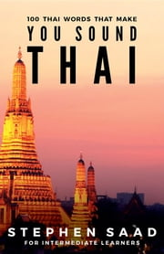 100 Thai Words That Make You Sound Thai - Thai for Intermediate Learners ebook by Stephen Saad