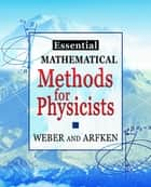 Essential Mathematical Methods for Physicists, ISE ebook by Hans J. Weber,Frank E. Harris,George B. Arfken