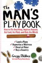 The Man's Playbook - How to Fix Anything, Impress Anyone, Get Lucky, Get Paid, and Rule the World ebook by Gregg Stebben, Denis Boyles