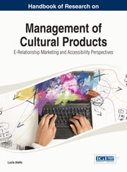 Handbook of Research on Management of Cultural Products - E-Relationship Marketing and Accessibility Perspectives ebook by Lucia Aiello