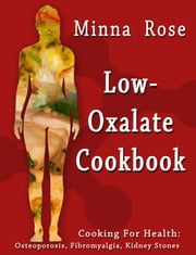 Low-Oxalate Cookbook: Cooking for Health: Osteoporosis, Fibromyalgia, Kidney Stones ebook by Minna Rose