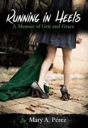 Running in Heels - A Memoir of Grit and Grace (New Book Club Edition) ebook by Ella Hearrean Ritchie,Mary A. Pérez