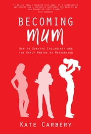 Becoming Mum - How to Survive Childbirth and the Early Months of Motherhood ebook by Kate Carbery