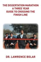 The Dissertation Marathon a Three Year Guide to Crossing The Finish Line ebook by Dr. Lawrence Bolar