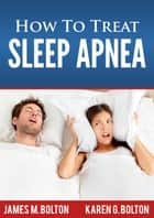How to Treat Sleep Apnea ebook by James M. Bolton, Karen G. Bolton