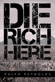 Die Rich Here - The Lost Adams Diggings ebook by Ralph Reynolds