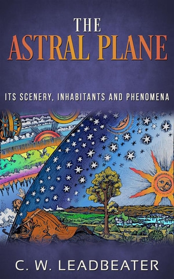 The Astral Plane - Its Scenery, Inhabitants and Phenomena