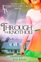 The Lutheran Ladies Circle: Through the Knothole ebook by Kris Knorr