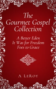 The Gourmet Gospel Collection - A Better Eden/ It Was for Freedom/ Foes to Grace ebook by A LeRoy