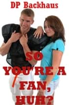 So You're A Fan, Huh? (A Double Team Orgy Erotica Story) ebook by DP Backhaus