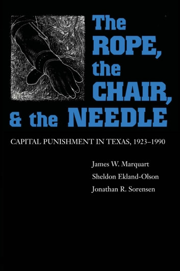 The Rope, The Chair, and the Needle - Capital Punishment in Texas, 1923-1990 ebook by James W. Marquart,Sheldon  Ekland-Olson,Jonathan R.  Sorensen