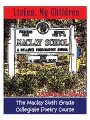 Listen, My Children - The Maclay Sixth Grade Collegiate Poetry Course ebook by Charles E. Moore