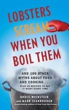 Lobsters Scream When You Boil Them - And 100 Other Myths About Food and Cooking . . . Plus 25 Recipes to Get It Right Every Time ebook by Bruce Weinstein, Mark Scarbrough