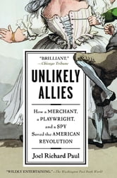 Unlikely Allies - How a Merchant, a Playwright, and a Spy Saved the American Revolution ebook by Joel Richard Paul