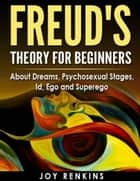 Freud's Theory for Beginners: About Dreams, Psychosexual Stages, Id, Ego and Superego ebook by Joy Renkins